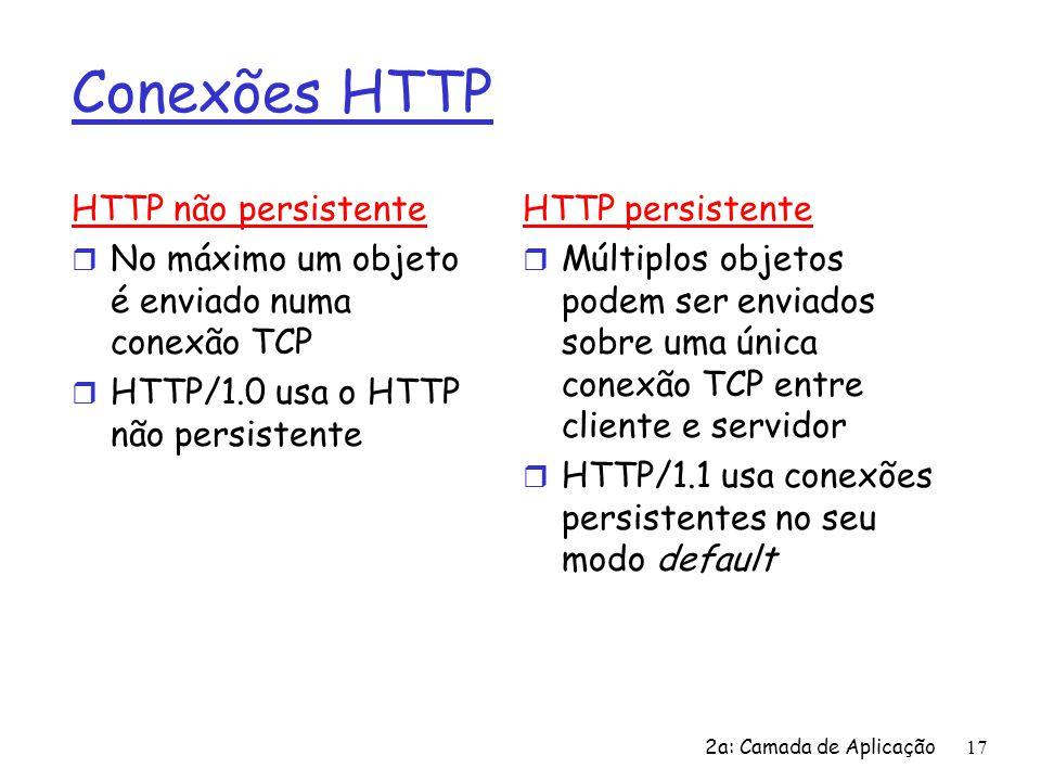 2a: Camada de Aplicação 17 Conexões HTTP HTTP não persistente r No máximo um objeto é enviado numa conexão TCP r HTTP/1.0 usa o HTTP não persistente H