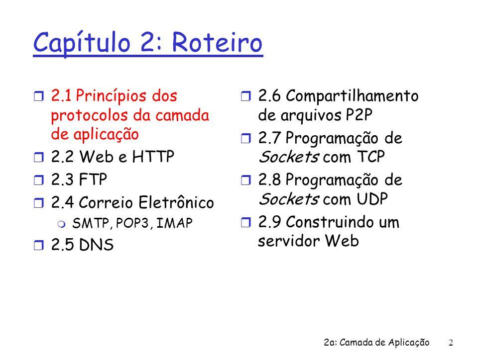 2a: Camada de Aplicação 13 Apls Internet: seus protocolos e seus protocolos de transporte Aplicação correio eletrônico acesso terminal remoto WWW transferência de arquivos streaming multimídia telefonia Internet Protocolo da camada de apl SMTP [RFC 2821] telnet [RFC 854] HTTP [RFC 2616] ftp [RFC 959] proprietário (p.ex.