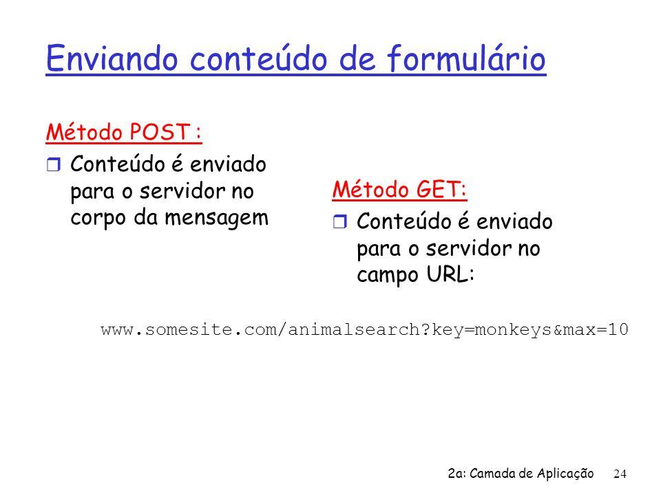 2a: Camada de Aplicação 24 Enviando conteúdo de formulário Método POST : r Conteúdo é enviado para o servidor no corpo da mensagem Método GET: r Conte