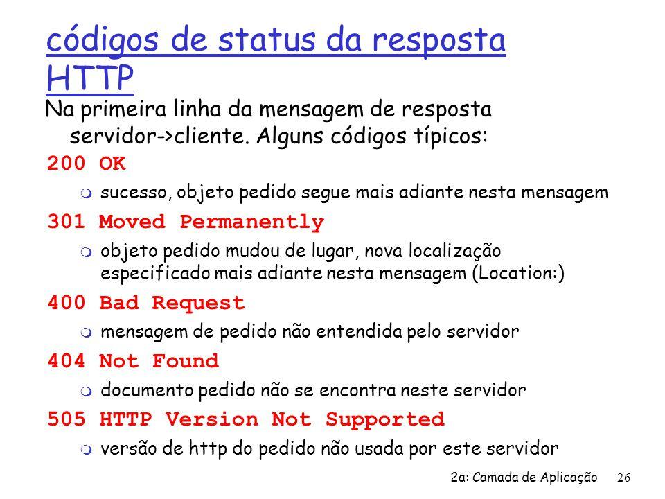 2a: Camada de Aplicação 26 códigos de status da resposta HTTP 200 OK m sucesso, objeto pedido segue mais adiante nesta mensagem 301 Moved Permanently