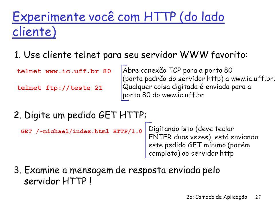 2a: Camada de Aplicação 27 Experimente você com HTTP (do lado cliente) 1. Use cliente telnet para seu servidor WWW favorito: Abre conexão TCP para a p
