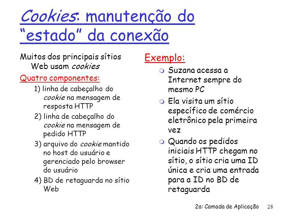 """2a: Camada de Aplicação 28 Cookies: manutenção do """"estado"""" da conexão Muitos dos principais sítios Web usam cookies Quatro componentes: 1) linha de ca"""