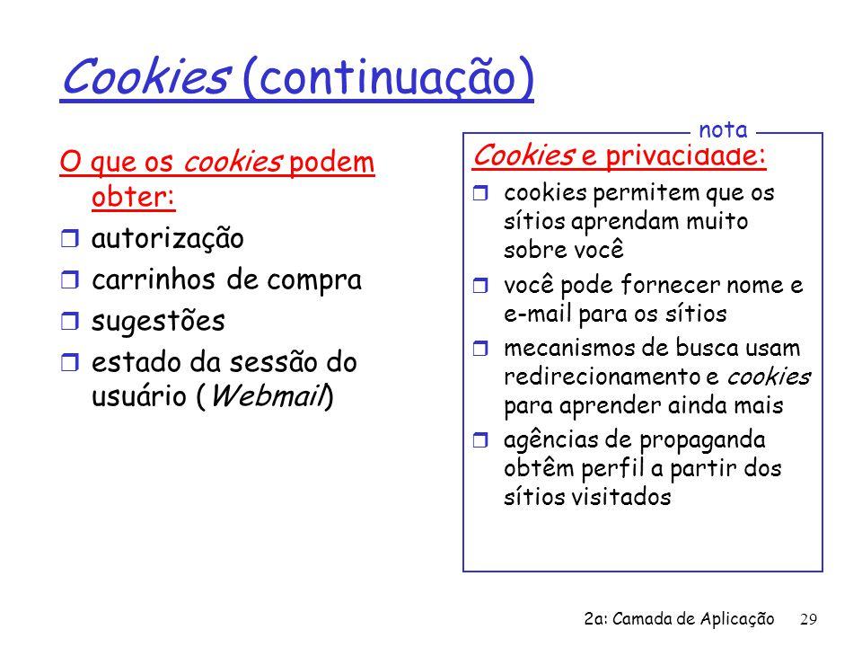 2a: Camada de Aplicação 29 Cookies (continuação) O que os cookies podem obter: r autorização r carrinhos de compra r sugestões r estado da sessão do u