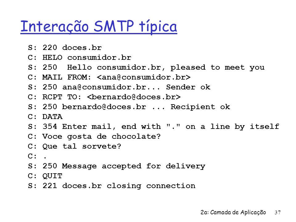 2a: Camada de Aplicação 37 Interação SMTP típica S: 220 doces.br C: HELO consumidor.br S: 250 Hello consumidor.br, pleased to meet you C: MAIL FROM: S