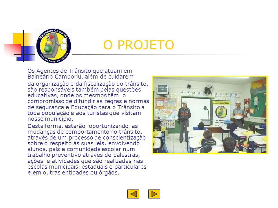 O PROJETO Os Agentes de Trânsito que atuam em Balneário Camboriú, além de cuidarem da organização e da fiscalização do trânsito, são responsáveis tamb