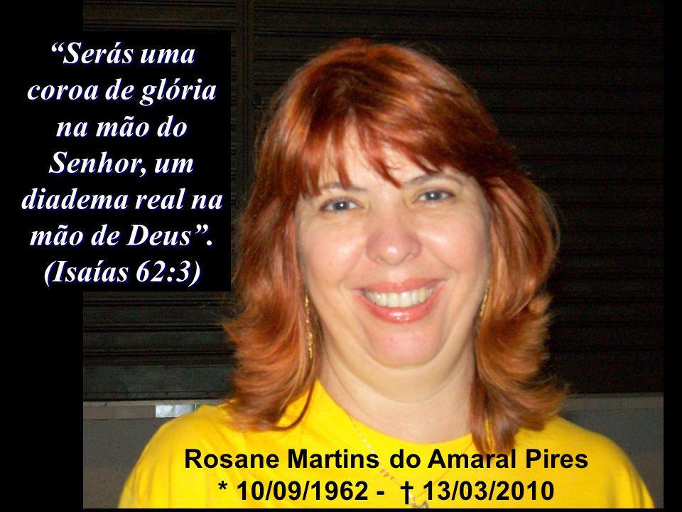 """""""Serás uma coroa de glória na mão do Senhor, um diadema real na mão de Deus"""". (Isaías 62:3) Rosane Martins do Amaral Pires * 10/09/1962 - † 13/03/2010"""