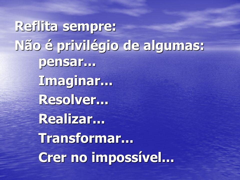 Reflita sempre: Não é privilégio de algumas: pensar... Imaginar...Resolver...Realizar...Transformar... Crer no impossível...