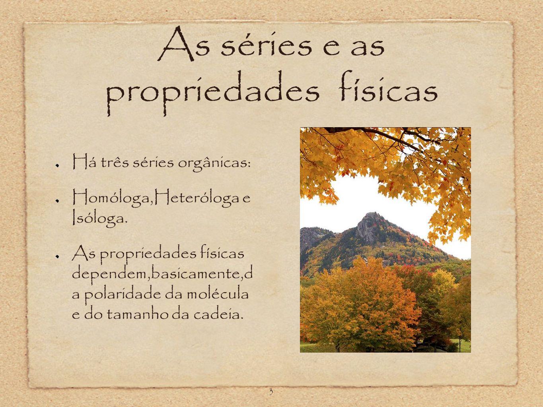 As séries e as propriedades físicas Há três séries orgânicas: Homóloga,Heteróloga e Isóloga. As propriedades físicas dependem,basicamente,d a polarida