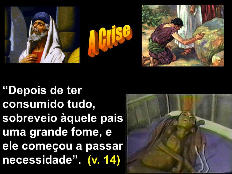 """""""Depois de ter consumido tudo, sobreveio àquele pais uma grande fome, e ele começou a passar necessidade"""". (v. 14)"""