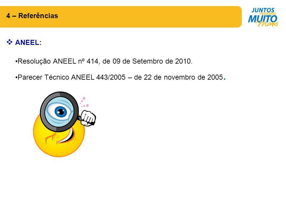 4 – Referências  ANEEL: Resolução ANEEL nº 414, de 09 de Setembro de 2010. Parecer Técnico ANEEL 443/2005 – de 22 de novembro de 2005.