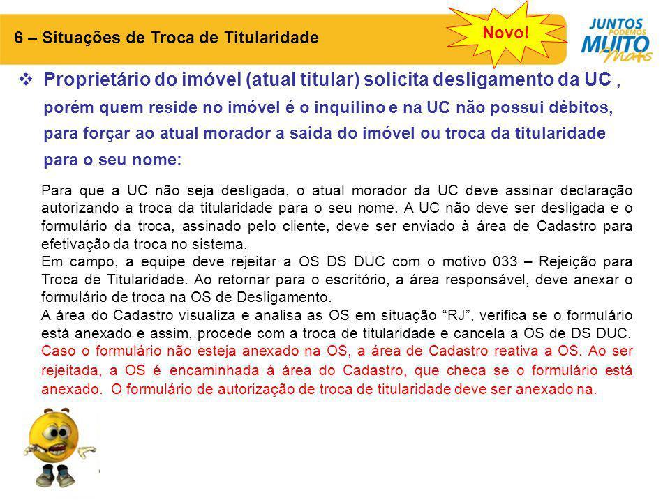 6 – Situações de Troca de Titularidade  Proprietário do imóvel (atual titular) solicita desligamento da UC, porém quem reside no imóvel é o inquilino