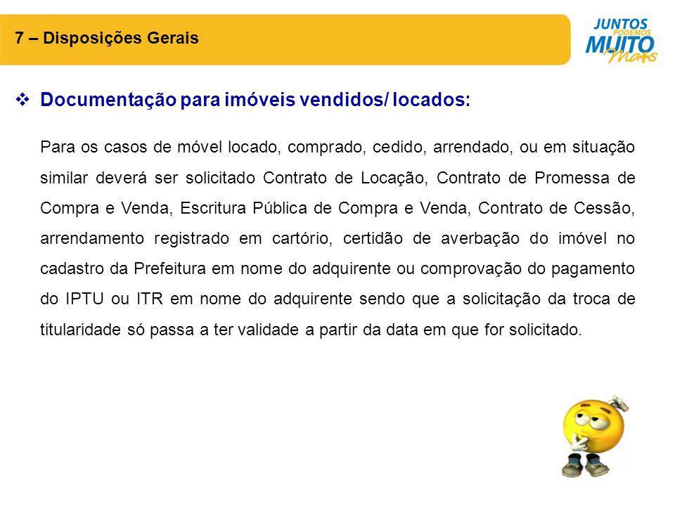 7 – Disposições Gerais  Documentação para imóveis vendidos/ locados: Para os casos de móvel locado, comprado, cedido, arrendado, ou em situação simil