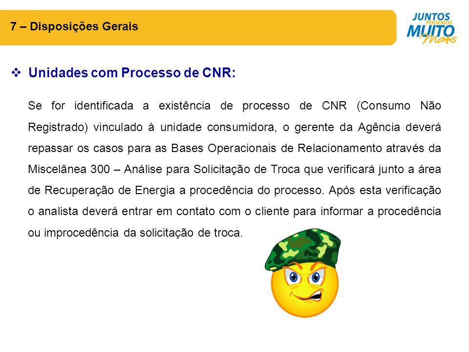7 – Disposições Gerais  Unidades com Processo de CNR: Se for identificada a existência de processo de CNR (Consumo Não Registrado) vinculado à unidad