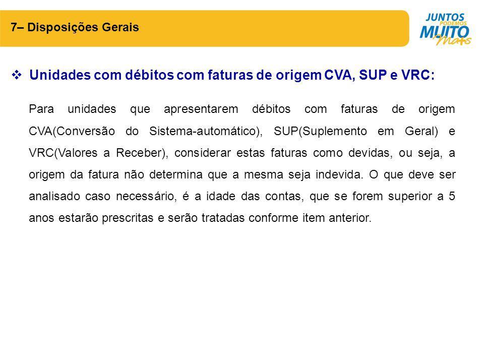 7– Disposições Gerais  Unidades com débitos com faturas de origem CVA, SUP e VRC: Para unidades que apresentarem débitos com faturas de origem CVA(Co