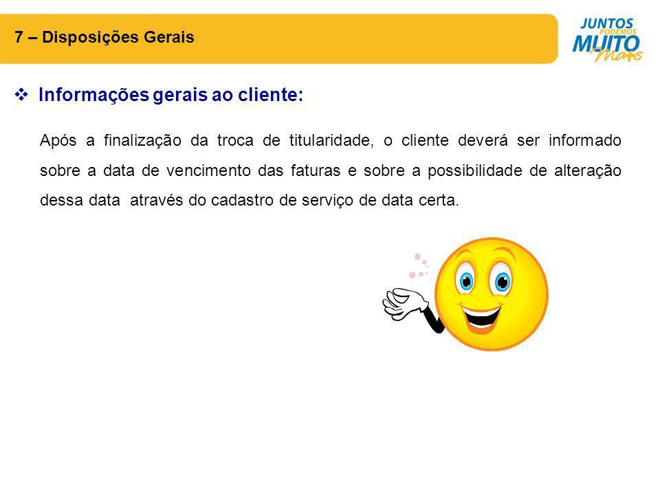 7 – Disposições Gerais  Informações gerais ao cliente: Após a finalização da troca de titularidade, o cliente deverá ser informado sobre a data de ve