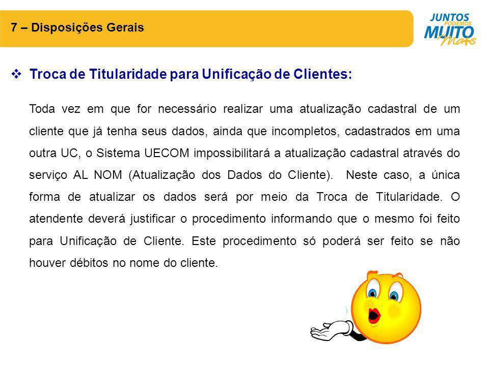 7 – Disposições Gerais  Troca de Titularidade para Unificação de Clientes: Toda vez em que for necessário realizar uma atualização cadastral de um cl