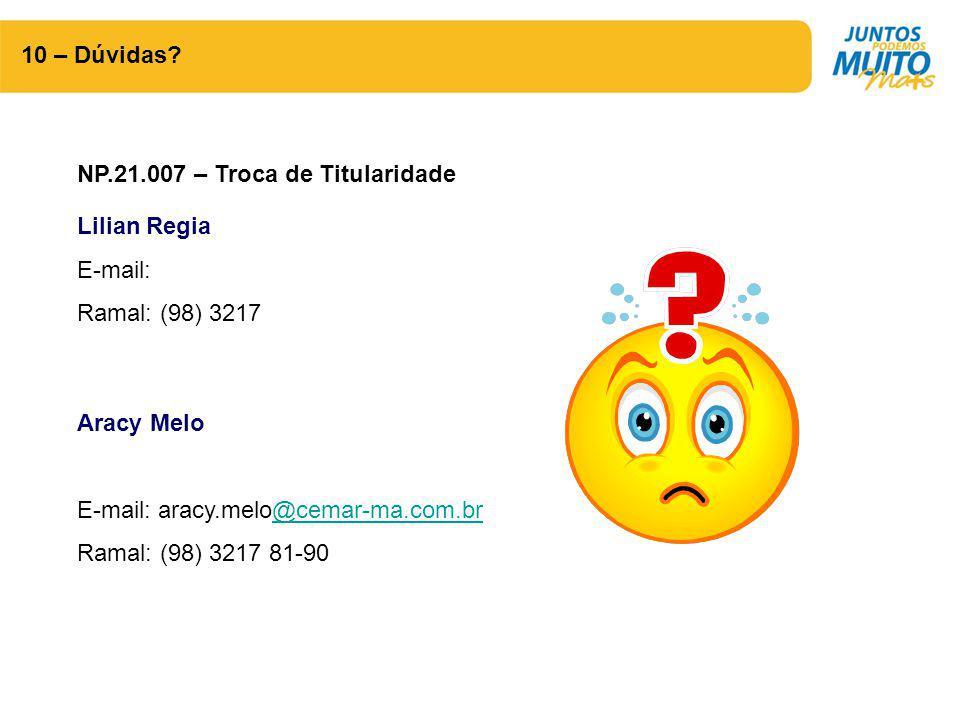 10 – Dúvidas? NP.21.007 – Troca de Titularidade Lilian Regia E-mail: Ramal: (98) 3217 Aracy Melo E-mail: aracy.melo@cemar-ma.com.br@cemar-ma.com.br Ra