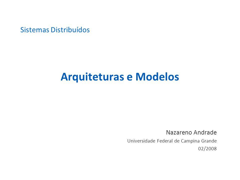 Arquiteturas e Modelos Nazareno Andrade Universidade Federal de Campina Grande 02/2008 Sistemas Distribuídos