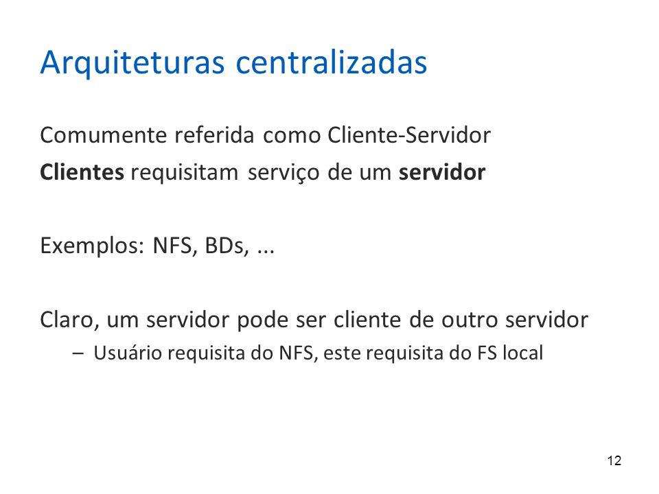 12 Arquiteturas centralizadas Comumente referida como Cliente-Servidor Clientes requisitam serviço de um servidor Exemplos: NFS, BDs,...
