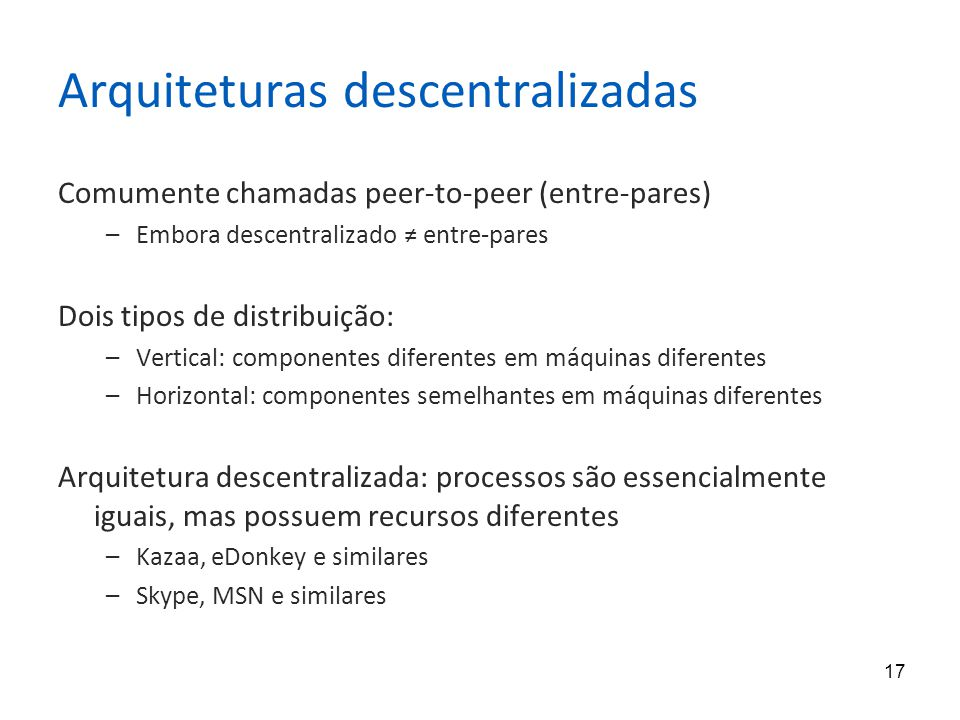 17 Arquiteturas descentralizadas Comumente chamadas peer-to-peer (entre-pares) –Embora descentralizado ≠ entre-pares Dois tipos de distribuição: –Vertical: componentes diferentes em máquinas diferentes –Horizontal: componentes semelhantes em máquinas diferentes Arquitetura descentralizada: processos são essencialmente iguais, mas possuem recursos diferentes –Kazaa, eDonkey e similares –Skype, MSN e similares