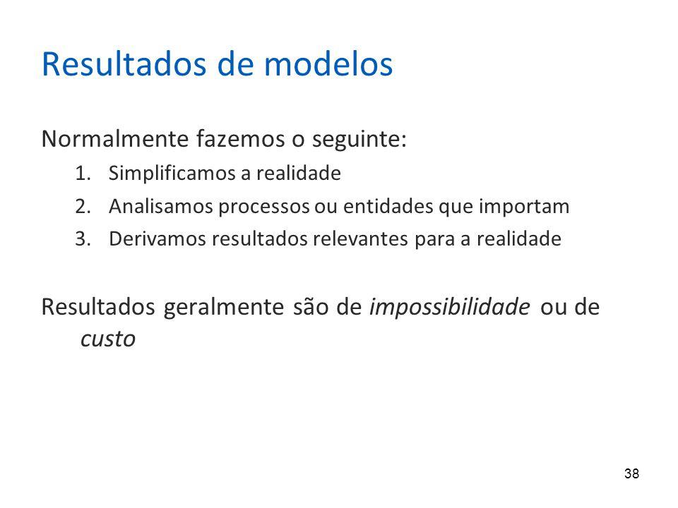 38 Resultados de modelos Normalmente fazemos o seguinte: 1.Simplificamos a realidade 2.Analisamos processos ou entidades que importam 3.Derivamos resultados relevantes para a realidade Resultados geralmente são de impossibilidade ou de custo