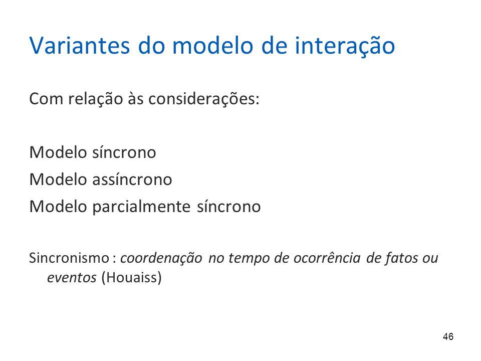 46 Variantes do modelo de interação Com relação às considerações: Modelo síncrono Modelo assíncrono Modelo parcialmente síncrono Sincronismo : coordenação no tempo de ocorrência de fatos ou eventos (Houaiss)