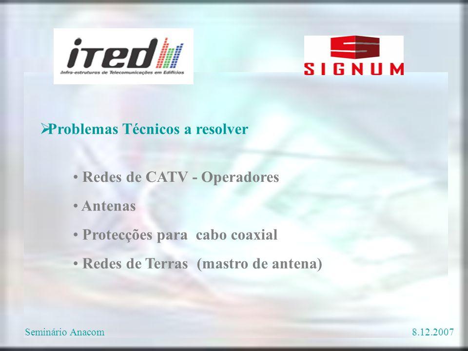  Problemas Técnicos a resolver Antenas Redes de Terras (mastro de antena) Protecções para cabo coaxial Redes de CATV - Operadores Seminário Anacom8.12.2007