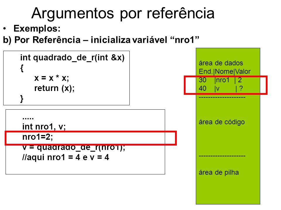 Argumentos por referência Exemplos: b) Por Referência – inicializa variável nro1 int quadrado_de_r(int &x) { x = x * x; return (x); }.....