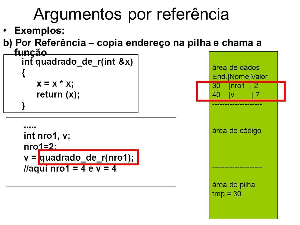 Argumentos por referência Exemplos: b) Por Referência – copia endereço na pilha e chama a função int quadrado_de_r(int &x) { x = x * x; return (x); }.....
