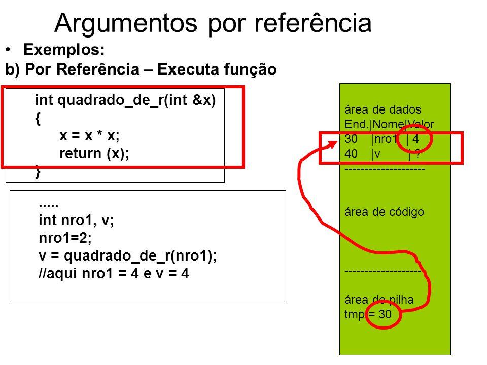 Argumentos por referência Exemplos: b) Por Referência – Executa função int quadrado_de_r(int &x) { x = x * x; return (x); }.....