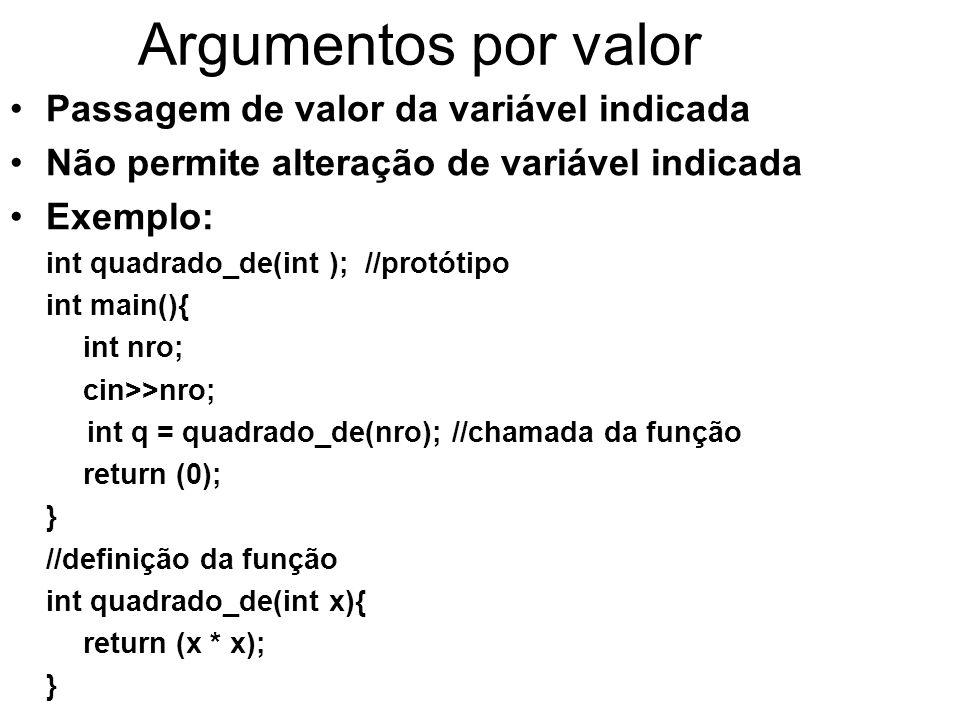Argumentos por valor Passagem de valor da variável indicada Não permite alteração de variável indicada Exemplo: int quadrado_de(int ); //protótipo int main(){ int nro; cin>>nro; int q = quadrado_de(nro); //chamada da função return (0); } //definição da função int quadrado_de(int x){ return (x * x); }