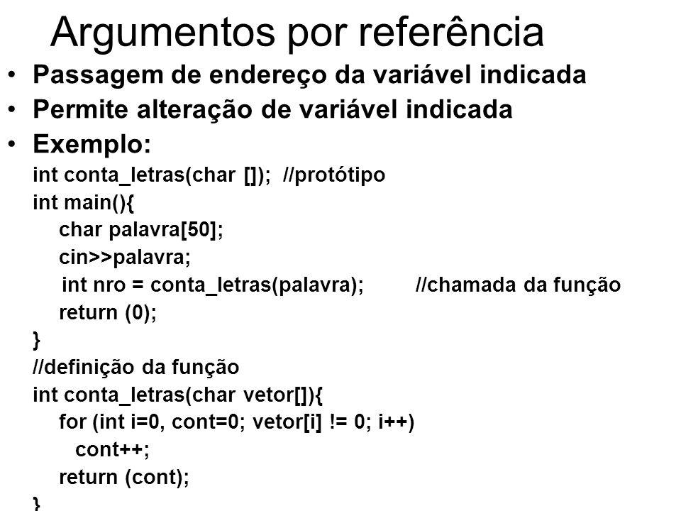Argumentos por referência Passagem de endereço da variável indicada Permite alteração de variável indicada Exemplo: int conta_letras(char []); //protótipo int main(){ char palavra[50]; cin>>palavra; int nro = conta_letras(palavra);//chamada da função return (0); } //definição da função int conta_letras(char vetor[]){ for (int i=0, cont=0; vetor[i] != 0; i++) cont++; return (cont); }