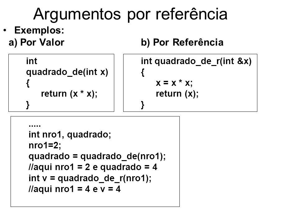 Argumentos por referência Exemplos: a) Por Valor b) Por Referência int quadrado_de_r(int &x) { x = x * x; return (x); }.....