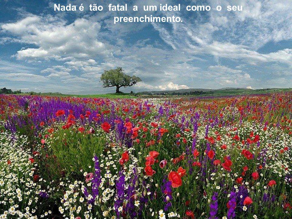 Nada é tão fatal a um ideal como o seu preenchimento.