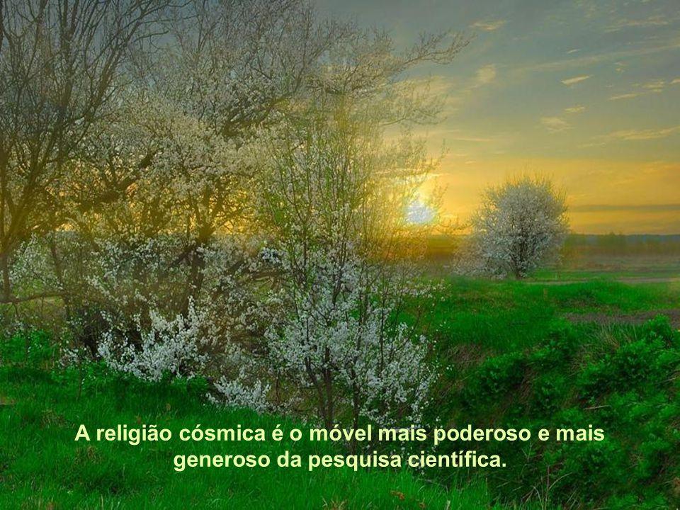 A religião cósmica é o móvel mais poderoso e mais generoso da pesquisa científica.