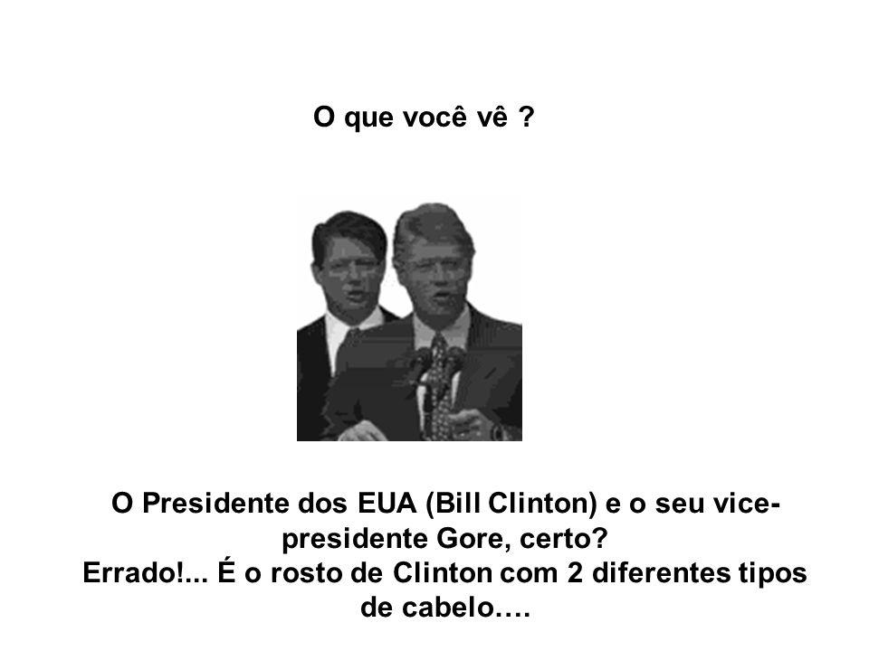 O Presidente dos EUA (Bill Clinton) e o seu vice- presidente Gore, certo? Errado!... É o rosto de Clinton com 2 diferentes tipos de cabelo…. O que voc