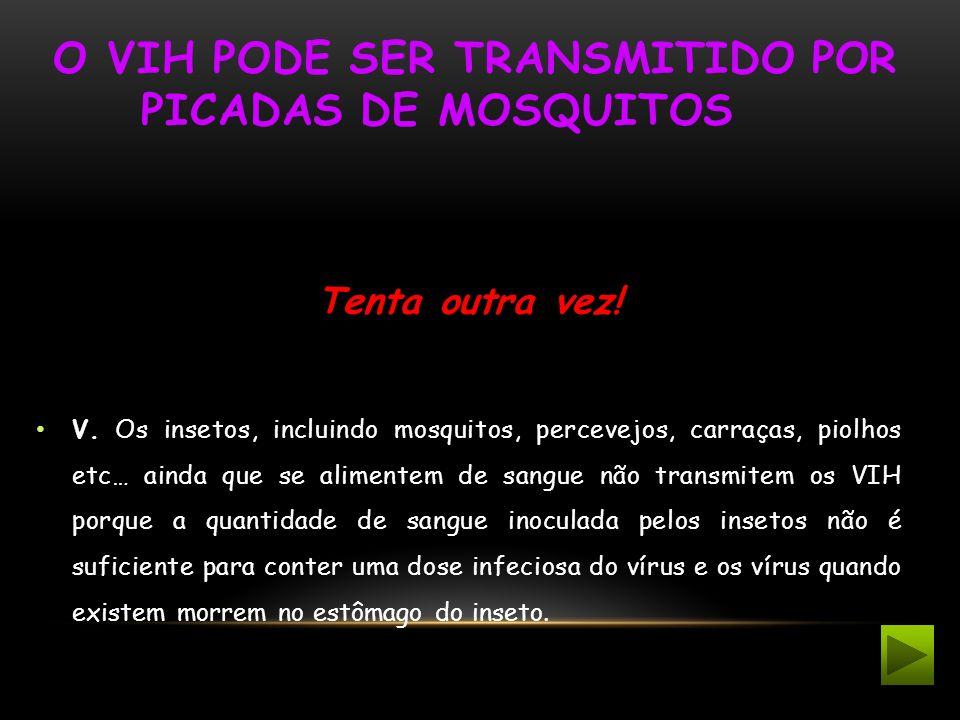 O VIH PODE SER TRANSMITIDO POR PICADAS DE MOSQUITOS Tenta outra vez! V. Os insetos, incluindo mosquitos, percevejos, carraças, piolhos etc… ainda que