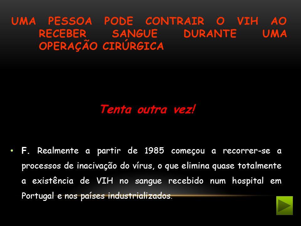UMA PESSOA PODE CONTRAIR O VIH AO RECEBER SANGUE DURANTE UMA OPERAÇÃO CIRÚRGICA Tenta outra vez! F. Realmente a partir de 1985 começou a recorrer-se a