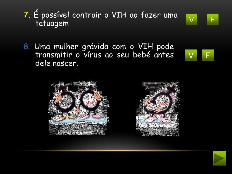 FV 7. É possível contrair o VIH ao fazer uma tatuagem FV 8. Uma mulher grávida com o VIH pode transmitir o vírus ao seu bebé antes dele nascer.
