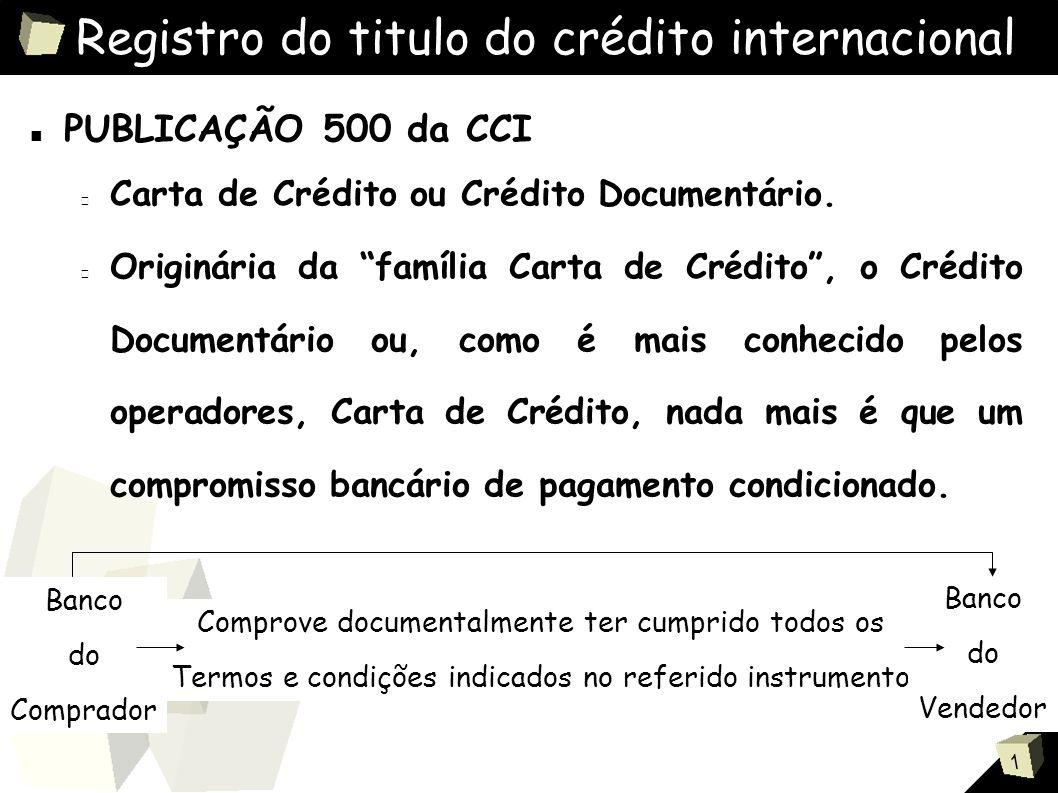 1 Registro do titulo do crédito internacional ■ PUBLICAÇÃO 500 da CCI O crédito está regulamentado pela Publicação 500 – Regras e Uso Uniformes para Créditos Documentários, da CCI, Paris.