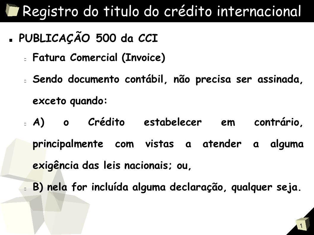 1 Registro do titulo do crédito internacional ■ PUBLICAÇÃO 500 da CCI Fatura Comercial (Invoice) Sendo documento contábil, não precisa ser assinada, exceto quando: A) o Crédito estabelecer em contrário, principalmente com vistas a atender a alguma exigência das leis nacionais; ou, B) nela for incluída alguma declaração, qualquer seja.