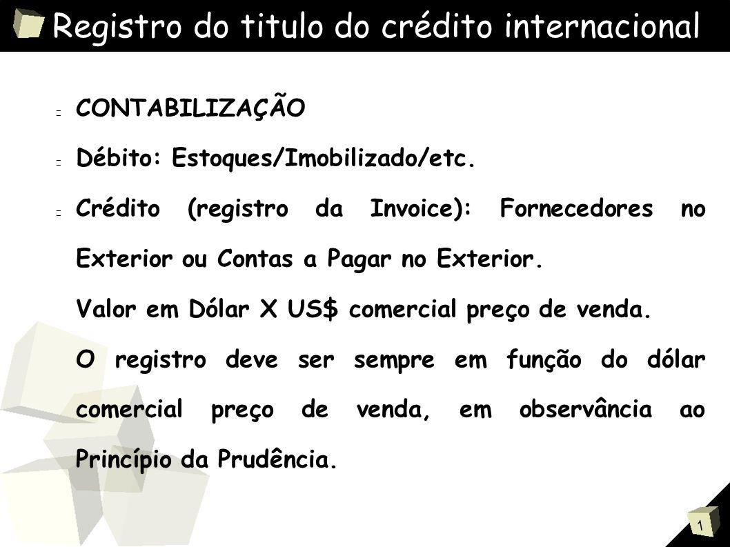 1 Registro do titulo do crédito internacional CONTABILIZAÇÃO Débito: Estoques/Imobilizado/etc.