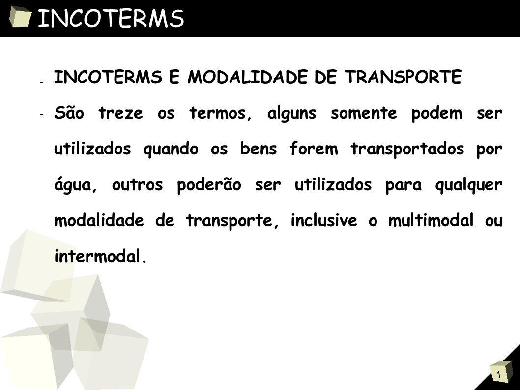 1 INCOTERMS INCOTERMS E MODALIDADE DE TRANSPORTE São treze os termos, alguns somente podem ser utilizados quando os bens forem transportados por água, outros poderão ser utilizados para qualquer modalidade de transporte, inclusive o multimodal ou intermodal.