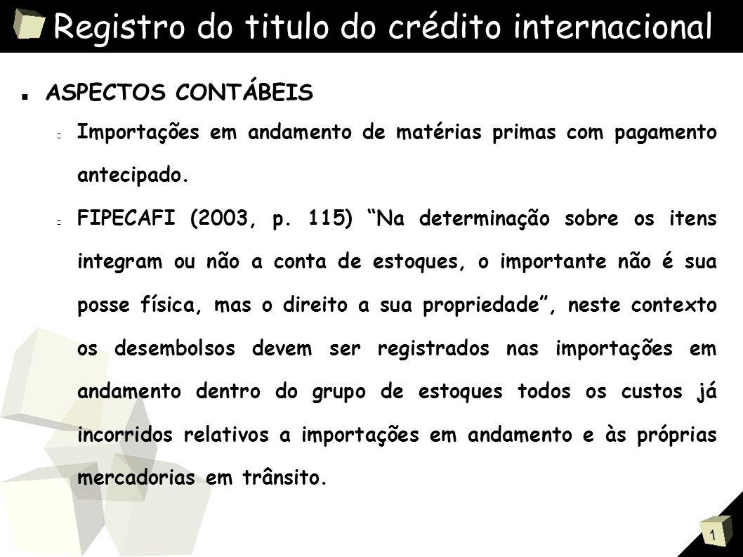 1 Registro do titulo do crédito internacional ■ ASPECTOS CONTÁBEIS Importações em andamento de matérias primas com pagamento antecipado.