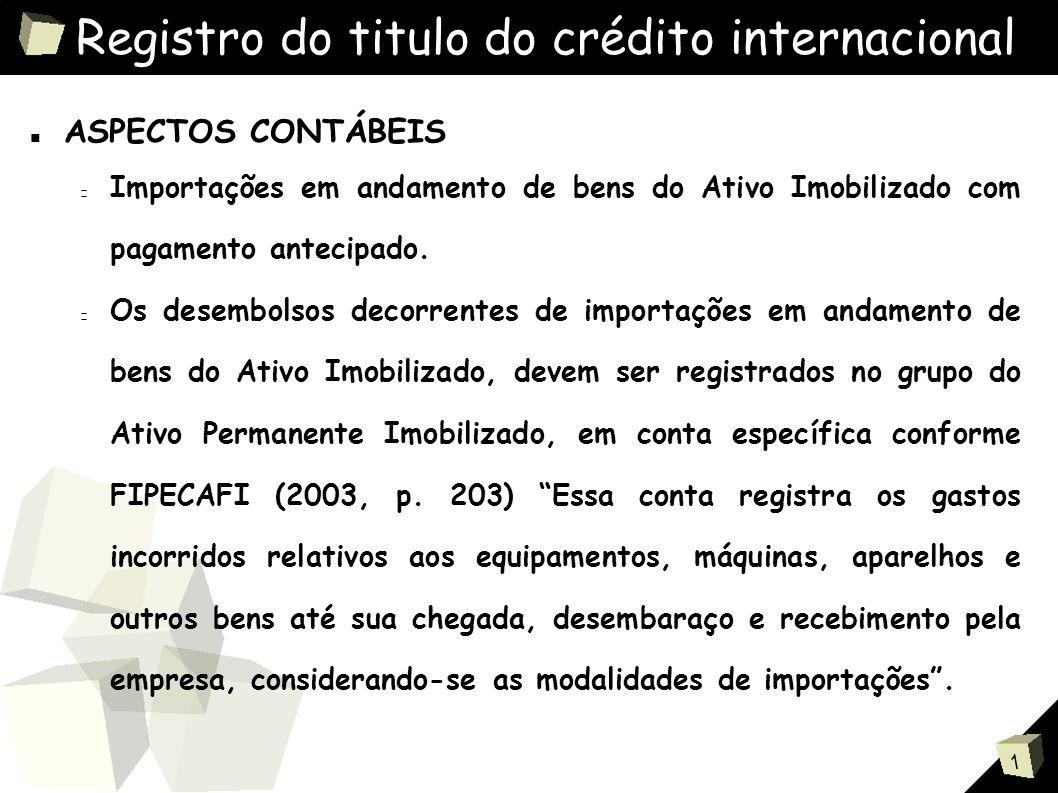 1 Registro do titulo do crédito internacional ■ ASPECTOS CONTÁBEIS Importações em andamento de bens do Ativo Imobilizado com pagamento antecipado.