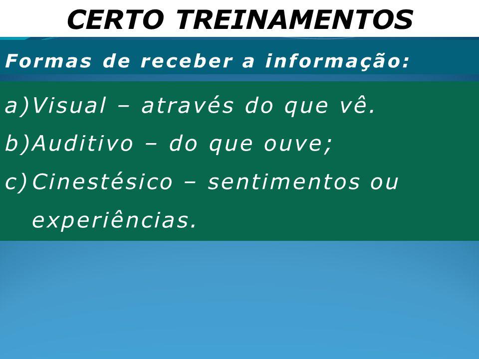 CERTO TREINAMENTOS Formas de receber a informação: a)Visual – através do que vê. b)Auditivo – do que ouve; c)Cinestésico – sentimentos ou experiências