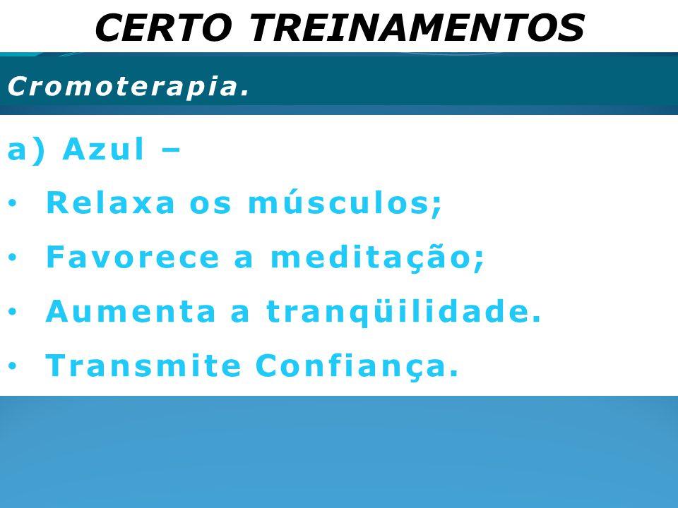 CERTO TREINAMENTOS Cromoterapia. a) Azul – Relaxa os músculos; Favorece a meditação; Aumenta a tranqüilidade. Transmite Confiança.