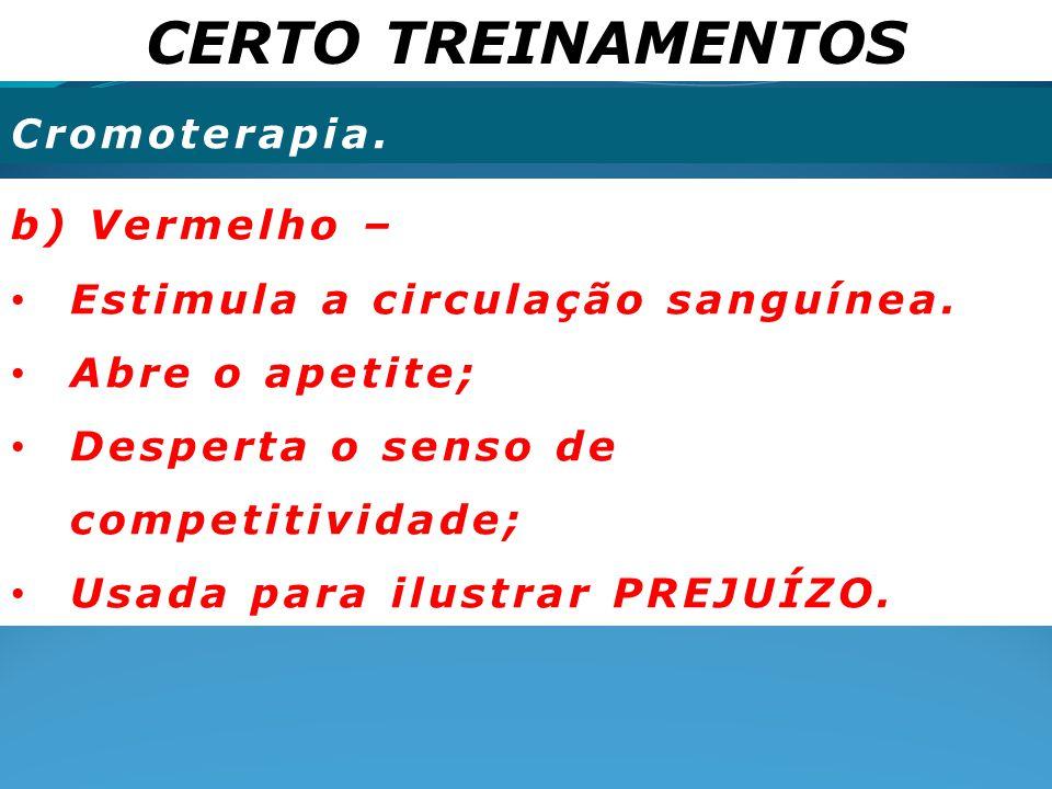 CERTO TREINAMENTOS Cromoterapia. b) Vermelho – Estimula a circulação sanguínea. Abre o apetite; Desperta o senso de competitividade; Usada para ilustr