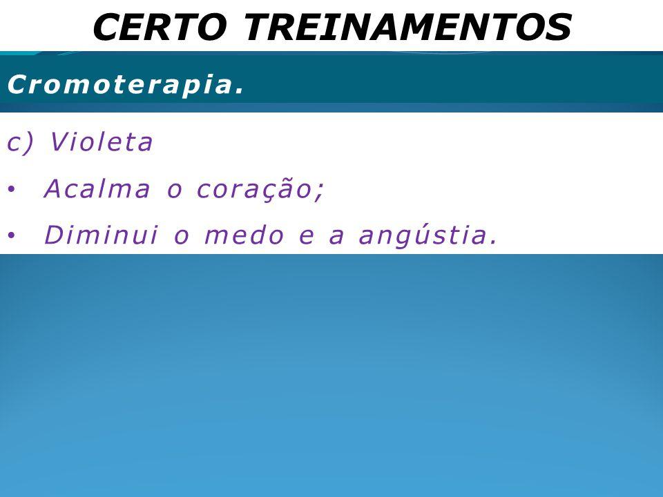 CERTO TREINAMENTOS Cromoterapia. c) Violeta Acalma o coração; Diminui o medo e a angústia.