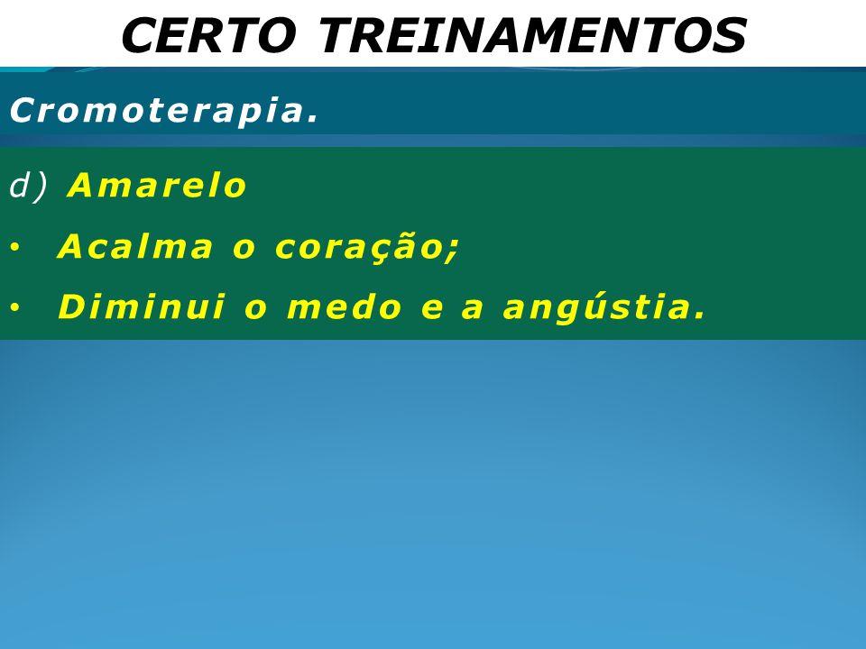 CERTO TREINAMENTOS Cromoterapia. d) Amarelo Acalma o coração; Diminui o medo e a angústia.